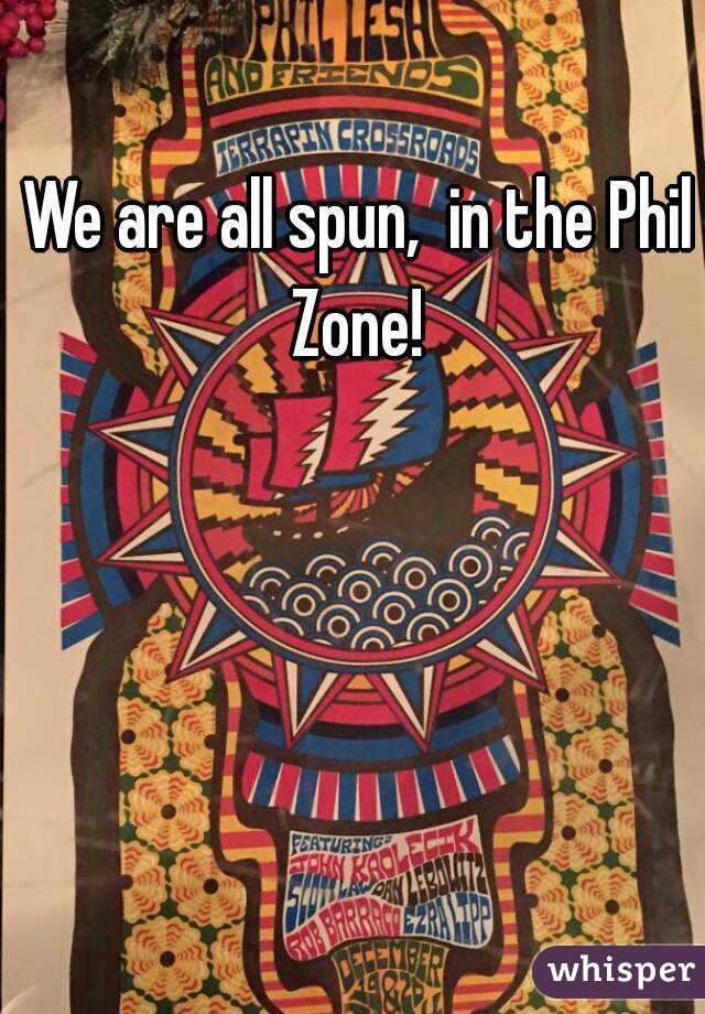 We are all spun,  in the Phil Zone!