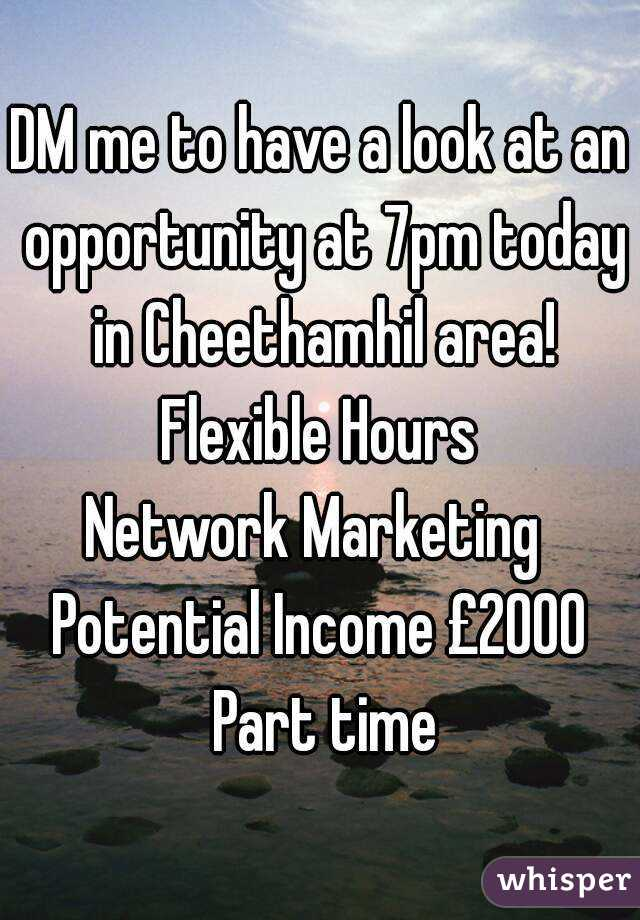 DM me to have a look at an opportunity at 7pm today in Cheethamhil area! Flexible Hours Network Marketing  Potential Income £2000 Part time
