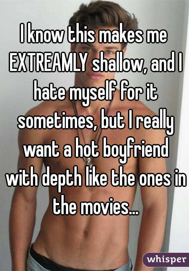 I know this makes me EXTREAMLY shallow, and I hate myself for it sometimes, but I really want a hot boyfriend with depth like the ones in the movies...