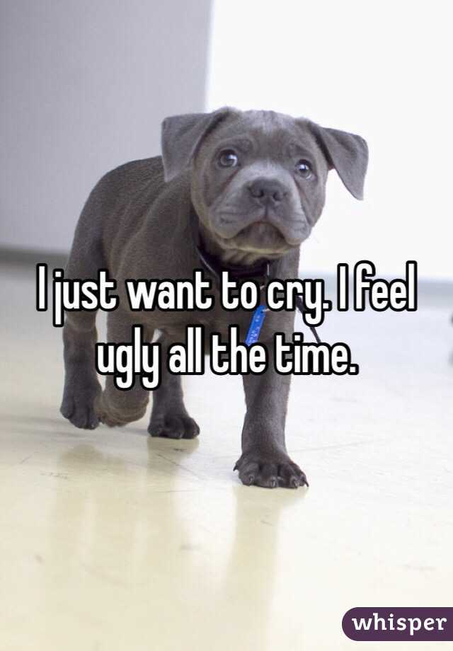 I just want to cry. I feel ugly all the time.