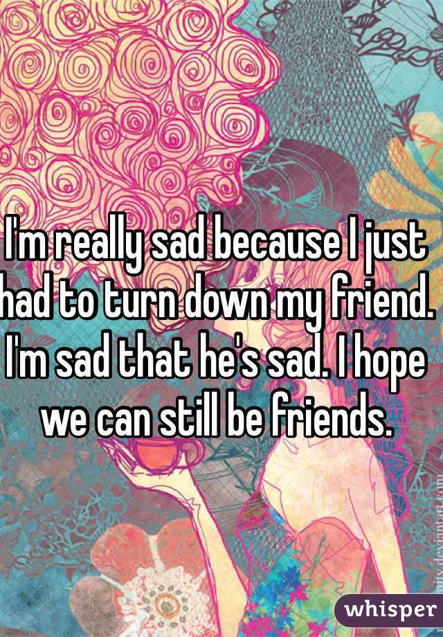 I'm really sad because I just had to turn down my friend. I'm sad that he's sad. I hope we can still be friends.