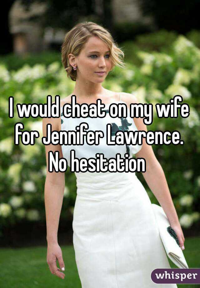 I would cheat on my wife for Jennifer Lawrence.  No hesitation