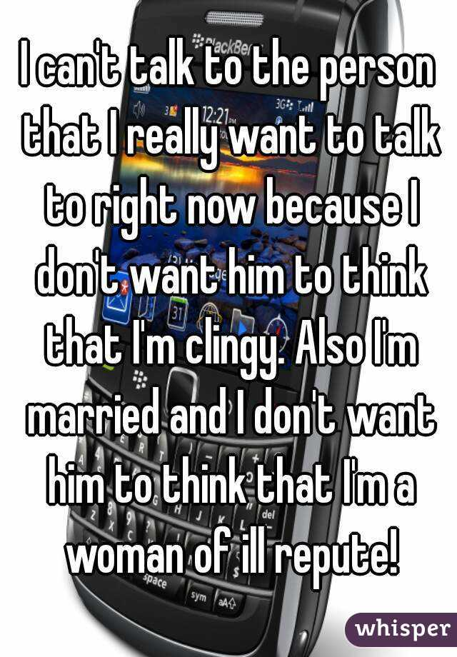 I can't talk to the person that I really want to talk to right now because I don't want him to think that I'm clingy. Also I'm married and I don't want him to think that I'm a woman of ill repute!