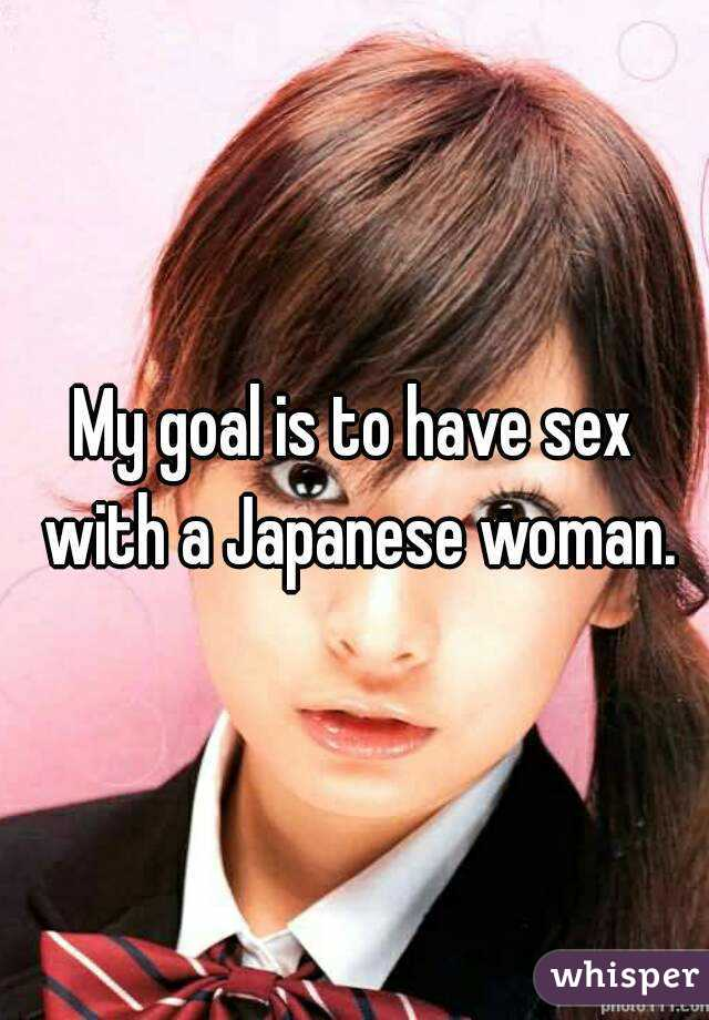 My goal is to have sex with a Japanese woman.