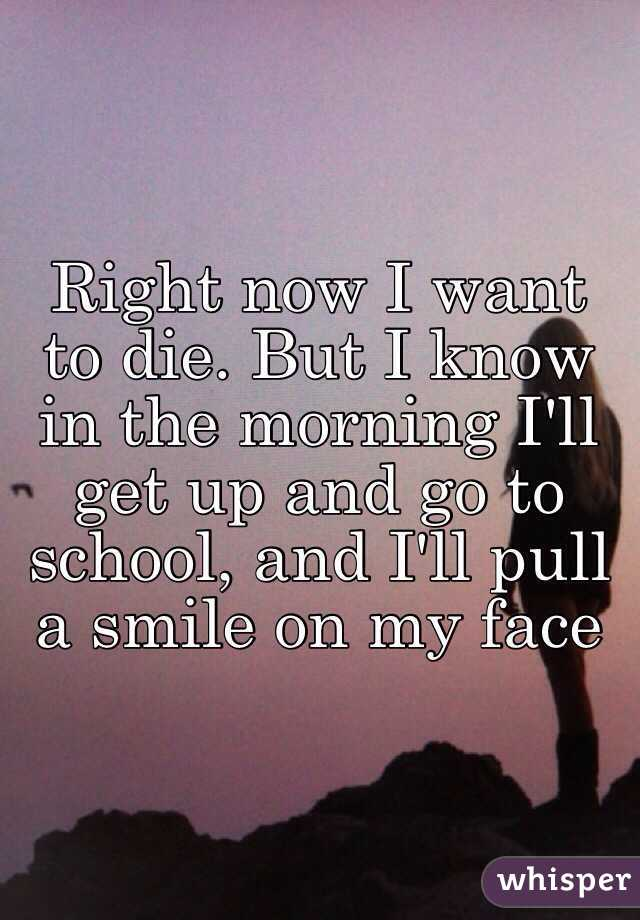 Right now I want to die. But I know in the morning I'll get up and go to school, and I'll pull a smile on my face