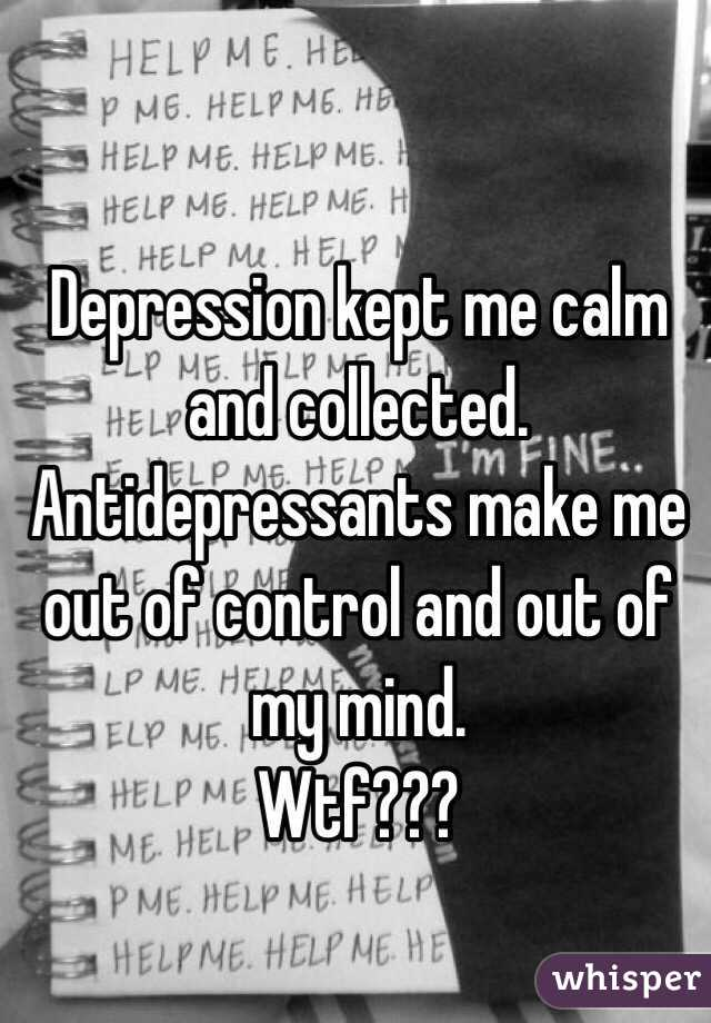 Depression kept me calm and collected.  Antidepressants make me out of control and out of my mind.  Wtf???