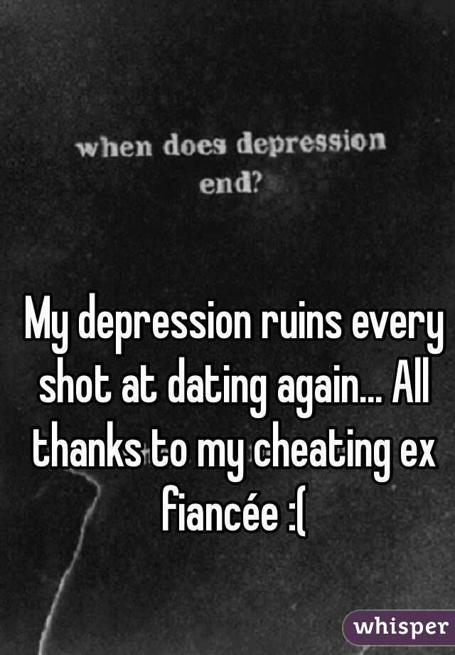 My depression ruins every shot at dating again... All thanks to my cheating ex fiancée :(