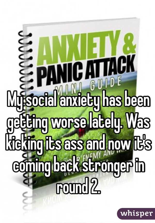 My social anxiety has been getting worse lately. Was kicking its ass and now it's coming back stronger in round 2.