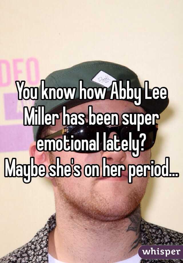 You know how Abby Lee Miller has been super emotional lately? Maybe she's on her period…