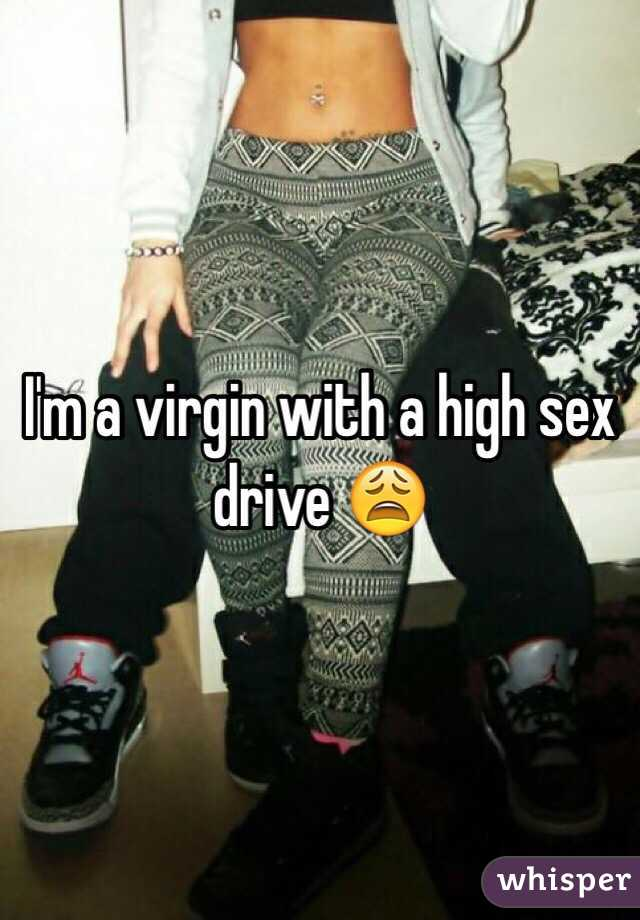 I'm a virgin with a high sex drive 😩