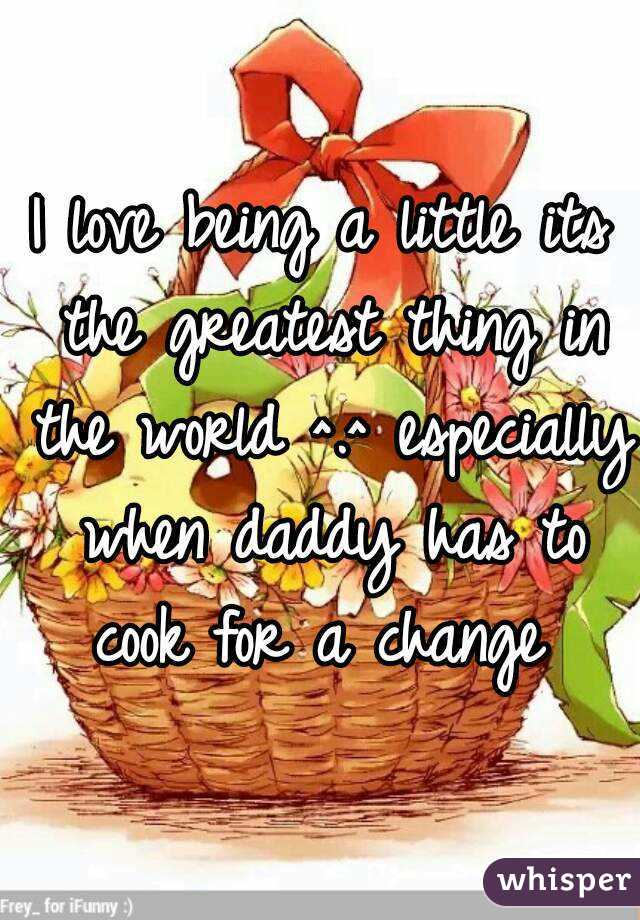 I love being a little its the greatest thing in the world ^.^ especially when daddy has to cook for a change