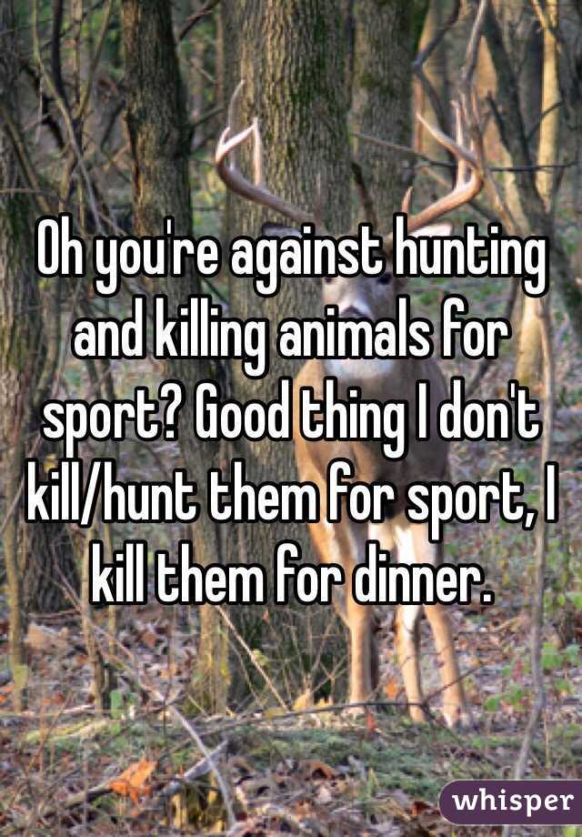 oh you re against hunting and killing animals for sport good thing