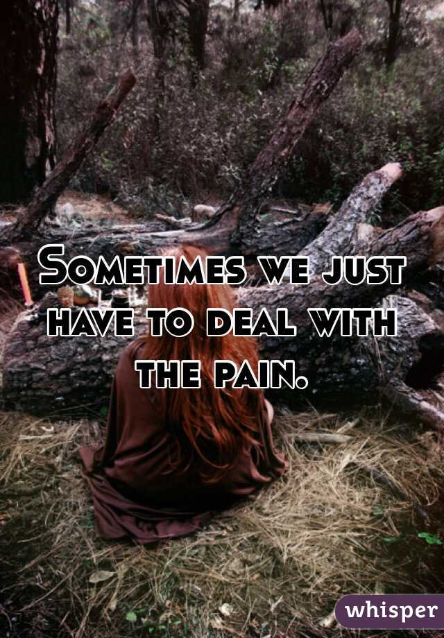 Sometimes we just have to deal with the pain.