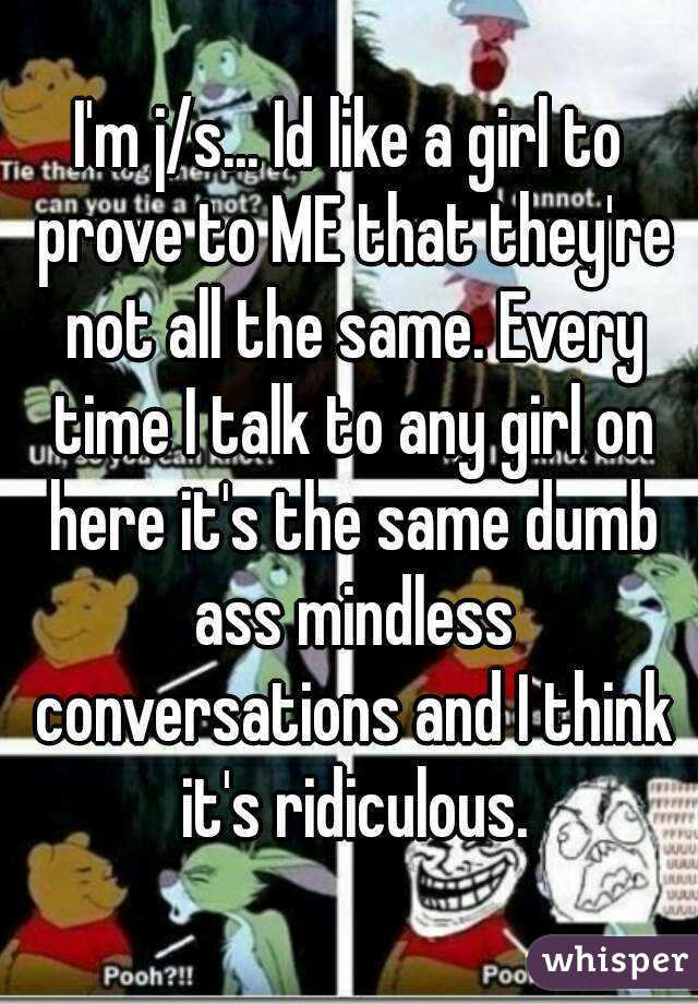 I'm j/s... Id like a girl to prove to ME that they're not all the same. Every time I talk to any girl on here it's the same dumb ass mindless conversations and I think it's ridiculous.