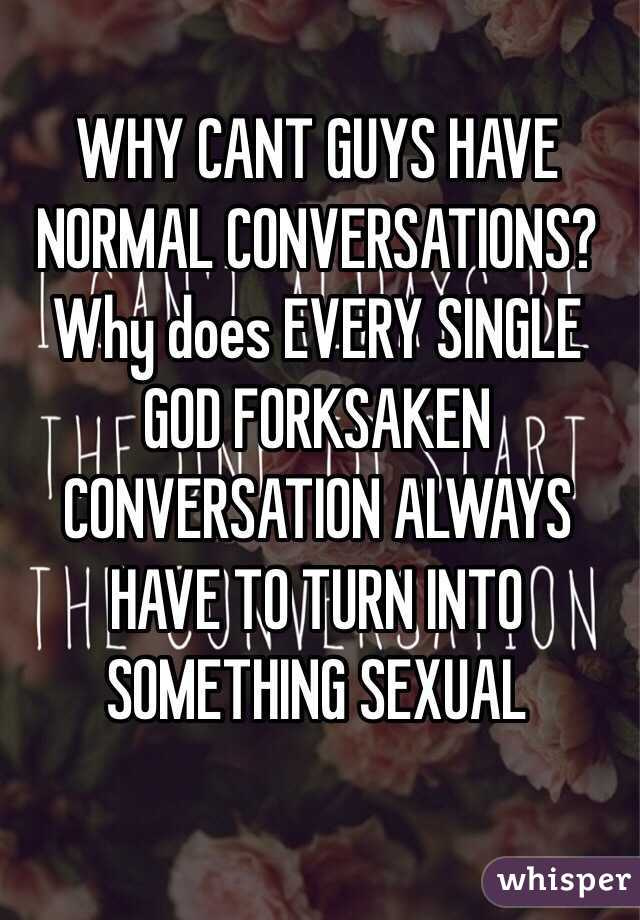 WHY CANT GUYS HAVE NORMAL CONVERSATIONS? Why does EVERY SINGLE GOD FORKSAKEN CONVERSATION ALWAYS HAVE TO TURN INTO SOMETHING SEXUAL