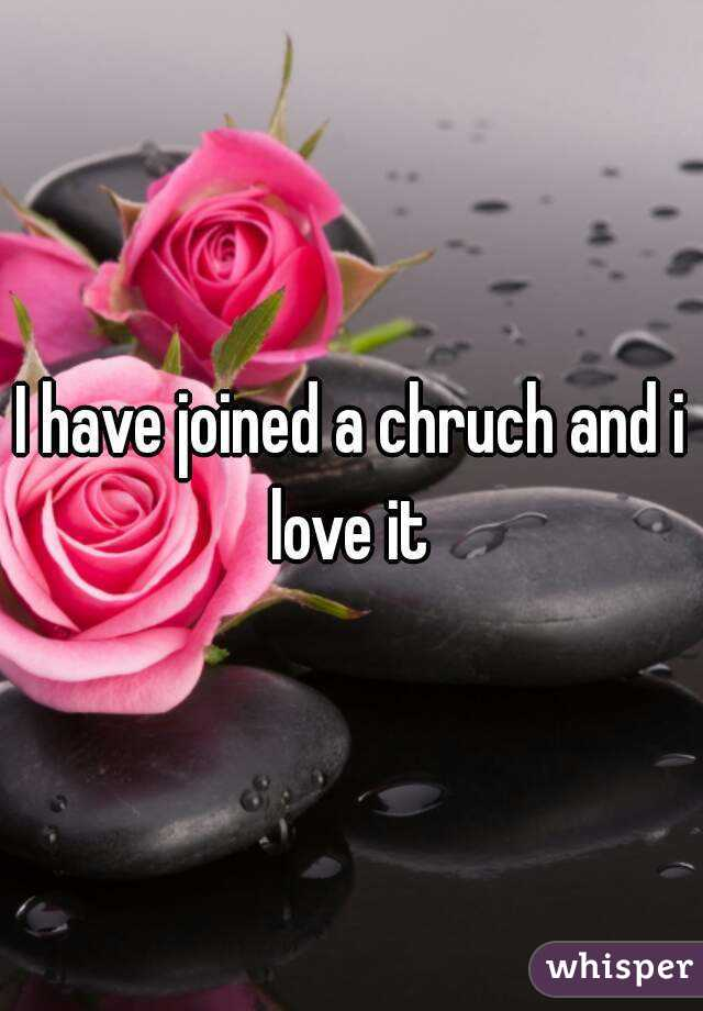 I have joined a chruch and i love it