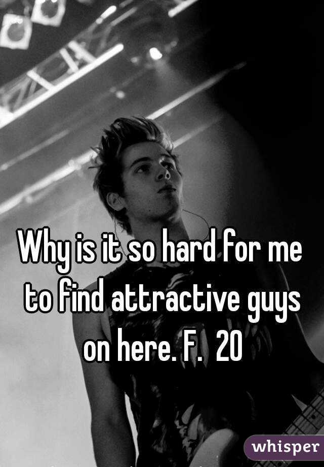Why is it so hard for me to find attractive guys on here. F.  20
