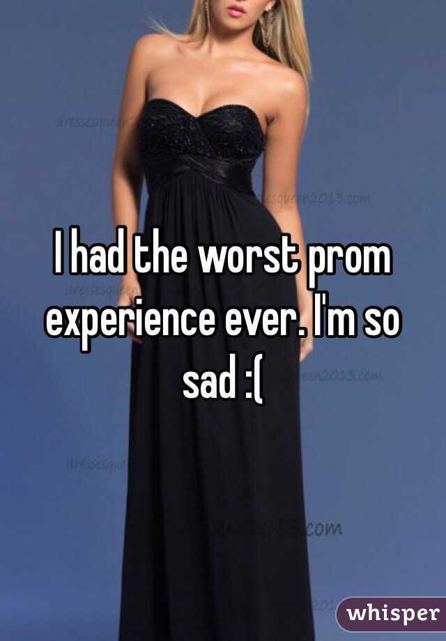 I had the worst prom experience ever. I'm so sad :(