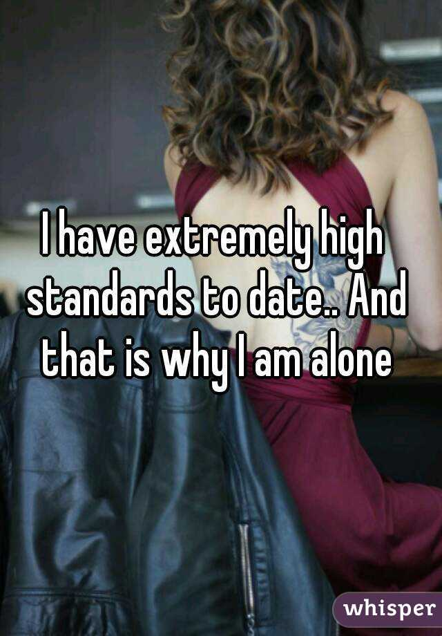 I have extremely high standards to date.. And that is why I am alone