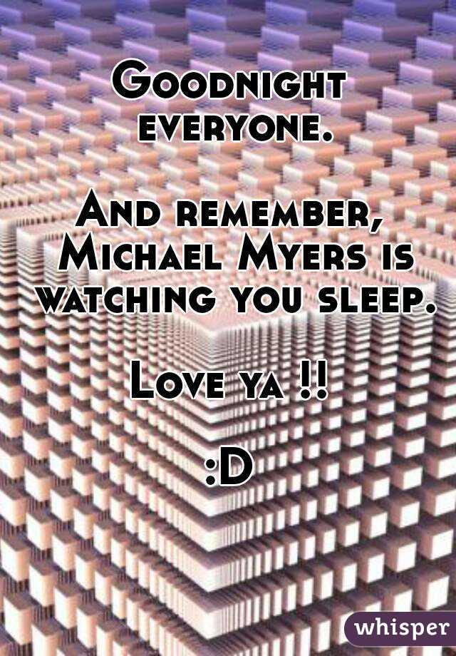 Goodnight everyone.  And remember, Michael Myers is watching you sleep.  Love ya !!  :D