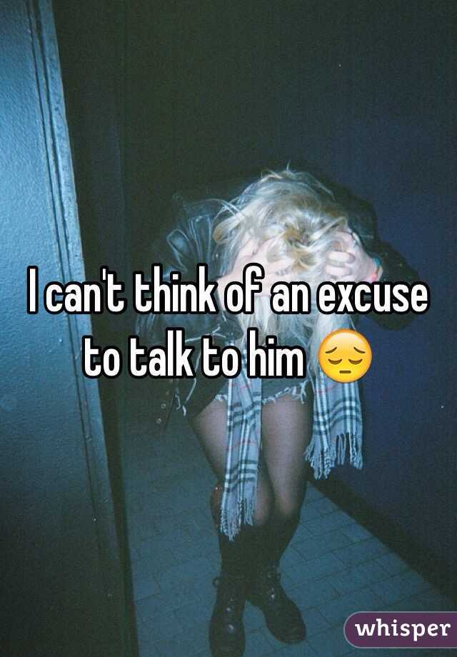 I can't think of an excuse to talk to him 😔