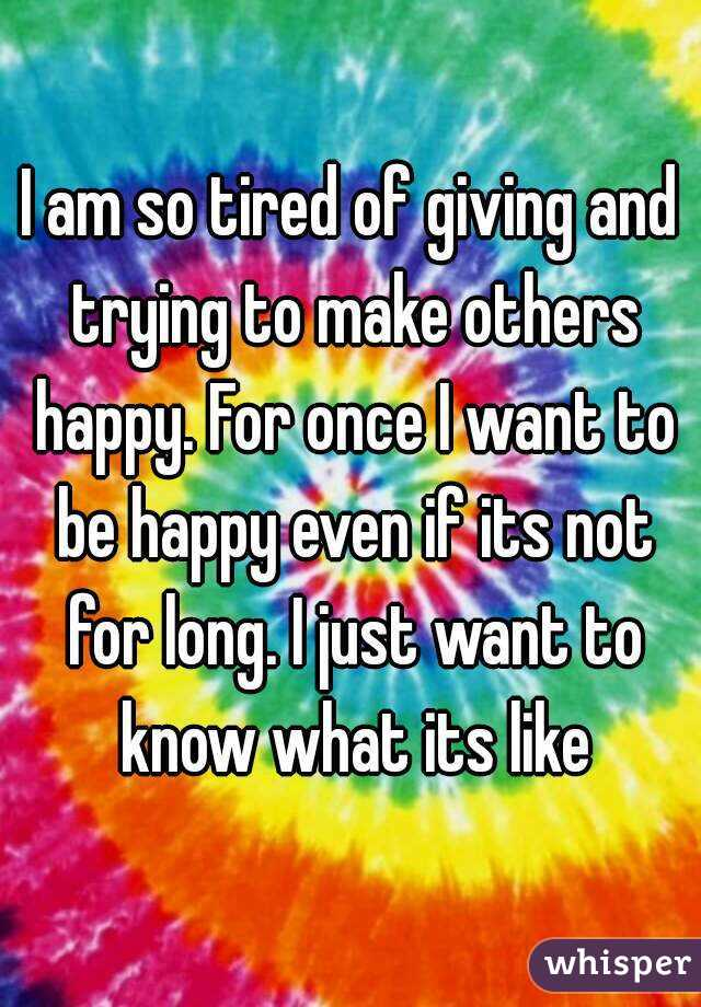 I am so tired of giving and trying to make others happy. For once I want to be happy even if its not for long. I just want to know what its like