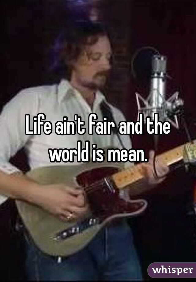 Life ain't fair and the world is mean.