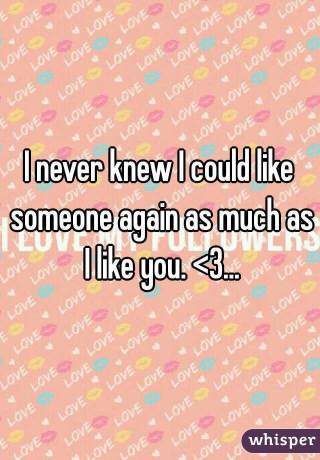 I never knew I could like someone again as much as I like you. <3...