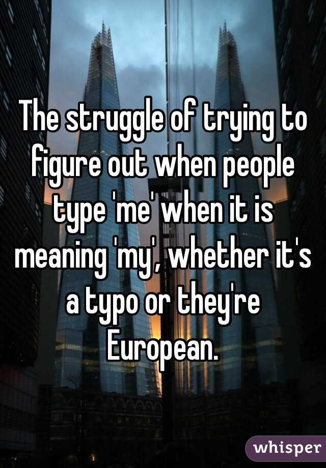 The struggle of trying to figure out when people type 'me' when it is meaning 'my', whether it's a typo or they're European.