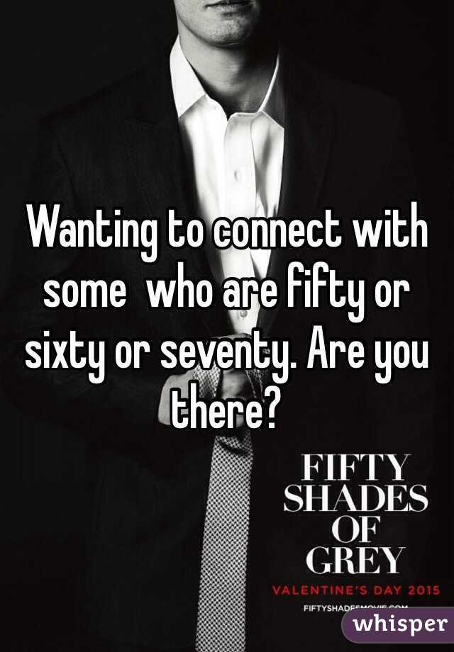 Wanting to connect with some  who are fifty or sixty or seventy. Are you there?