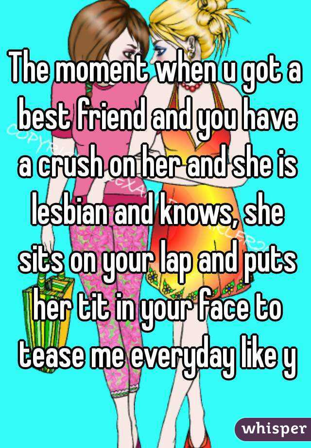 The moment when u got a best friend and you have a crush on her and she is lesbian and knows, she sits on your lap and puts her tit in your face to tease me everyday like y