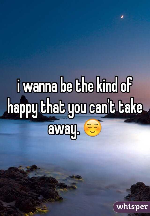i wanna be the kind of happy that you can't take away. ☺️