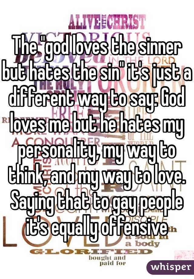 """The """"god loves the sinner but hates the sin"""" it's just a different way to say: God loves me but he hates my personality, my way to think, and my way to love. Saying that to gay people it's equally offensive"""