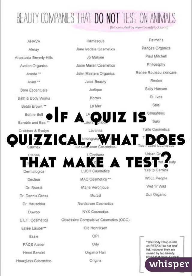 •If a quiz is quizzical, what does that make a test?