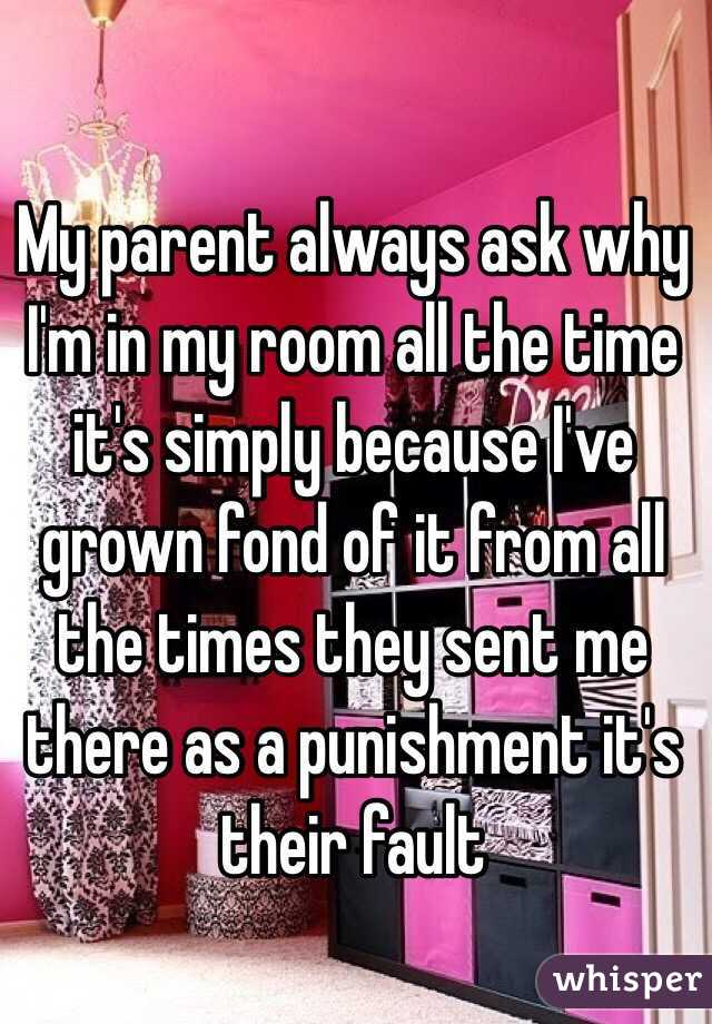 My parent always ask why I'm in my room all the time it's simply because I've grown fond of it from all the times they sent me there as a punishment it's their fault