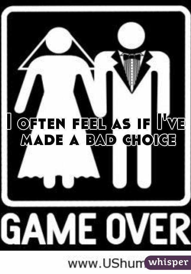 I often feel as if I've made a bad choice