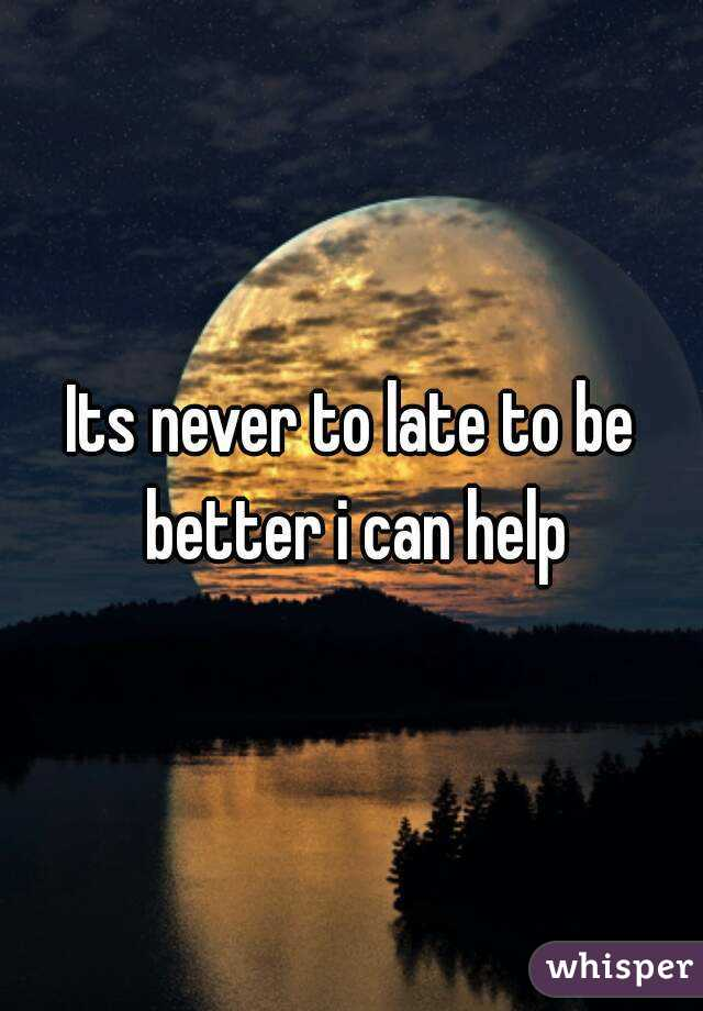Its never to late to be better i can help