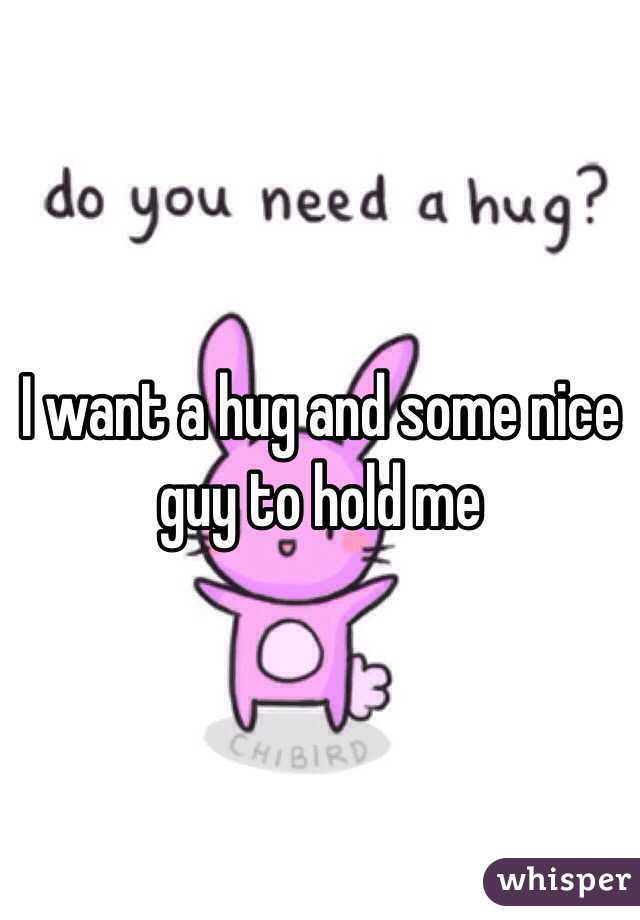 I want a hug and some nice guy to hold me