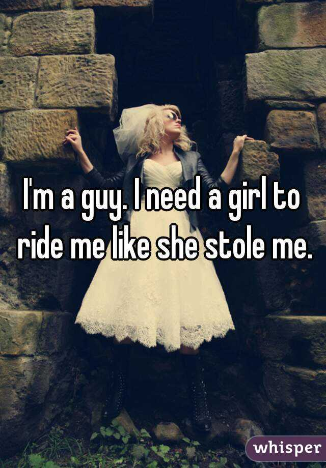 I'm a guy. I need a girl to ride me like she stole me.