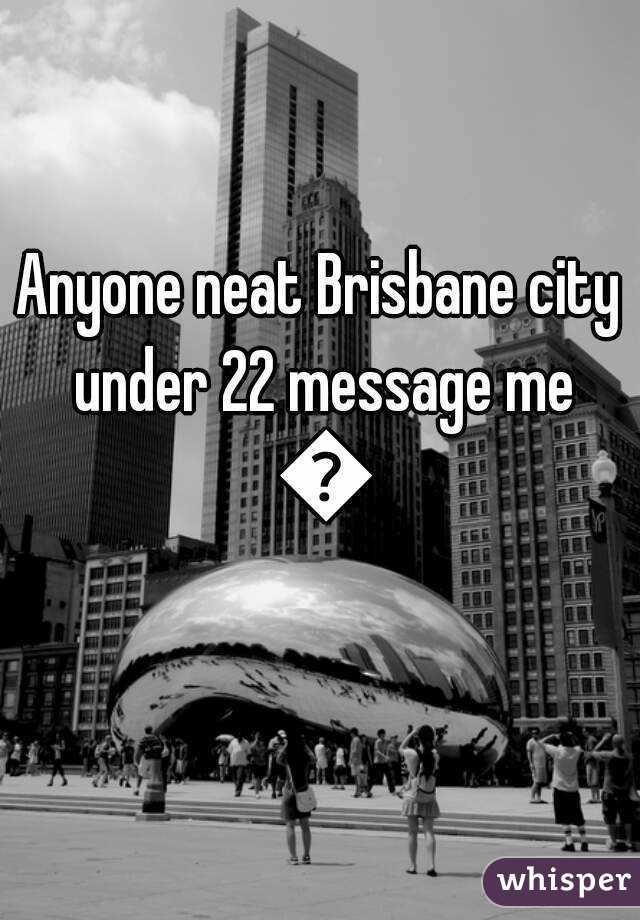 Anyone neat Brisbane city under 22 message me 😊