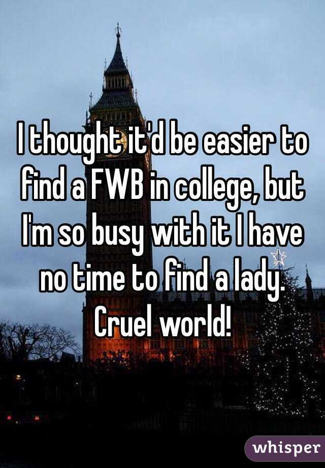 I thought it'd be easier to find a FWB in college, but I'm so busy with it I have no time to find a lady. Cruel world!