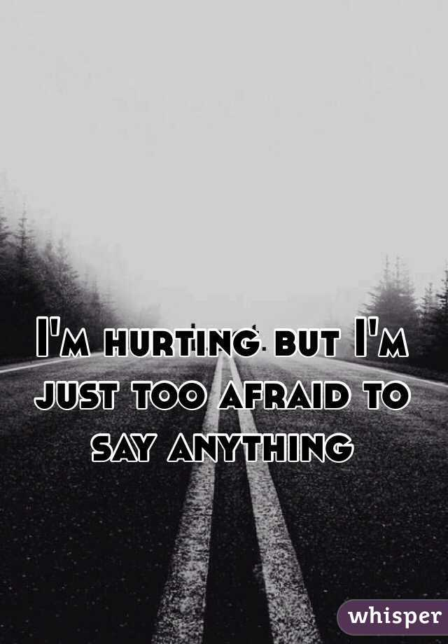 I'm hurting but I'm just too afraid to say anything