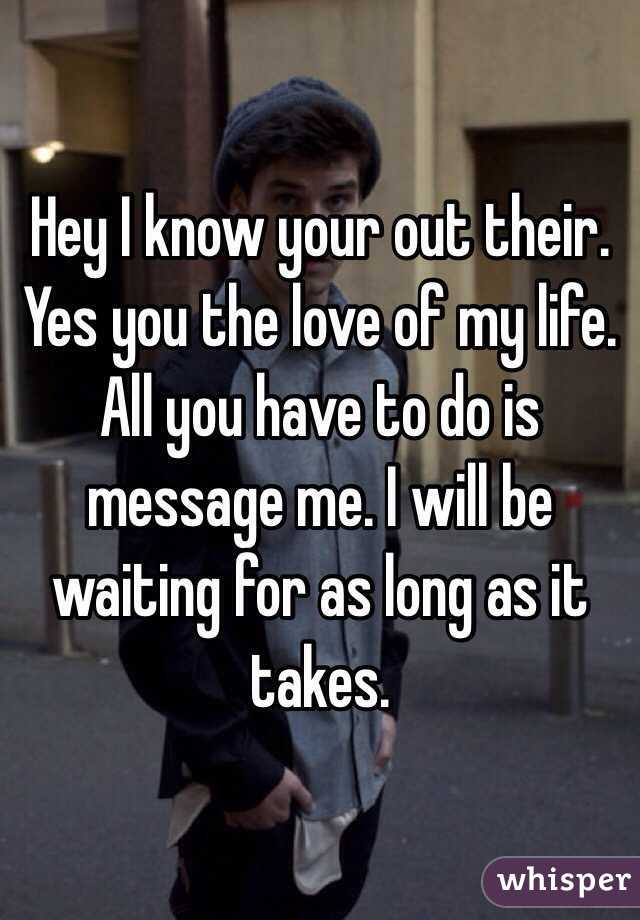 Hey I know your out their. Yes you the love of my life. All you have to do is message me. I will be waiting for as long as it takes.