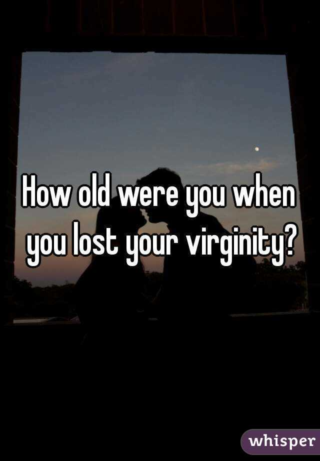 How old were you when you lost your virginity?
