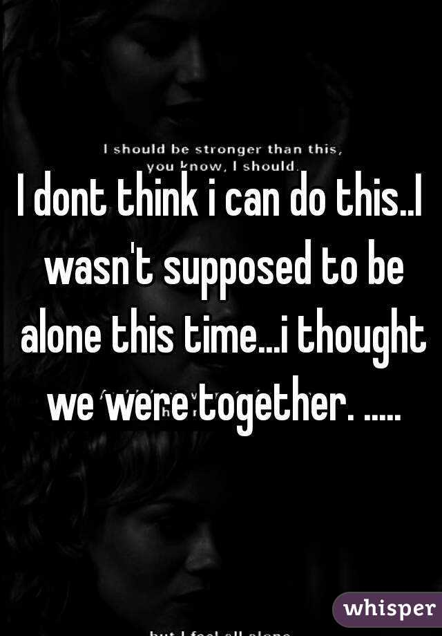 I dont think i can do this..I wasn't supposed to be alone this time...i thought we were together. .....