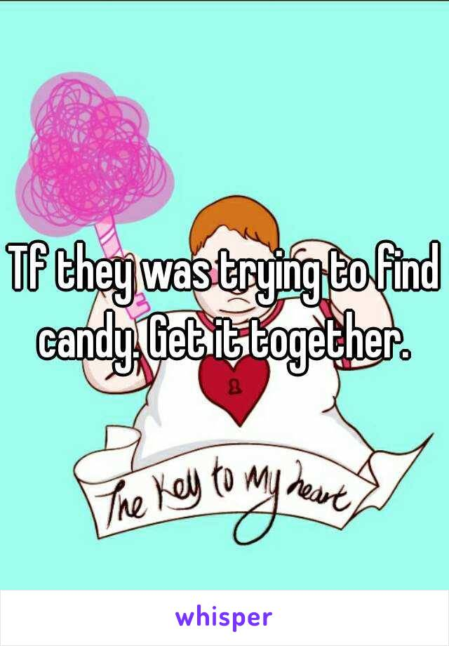 Tf they was trying to find candy. Get it together.
