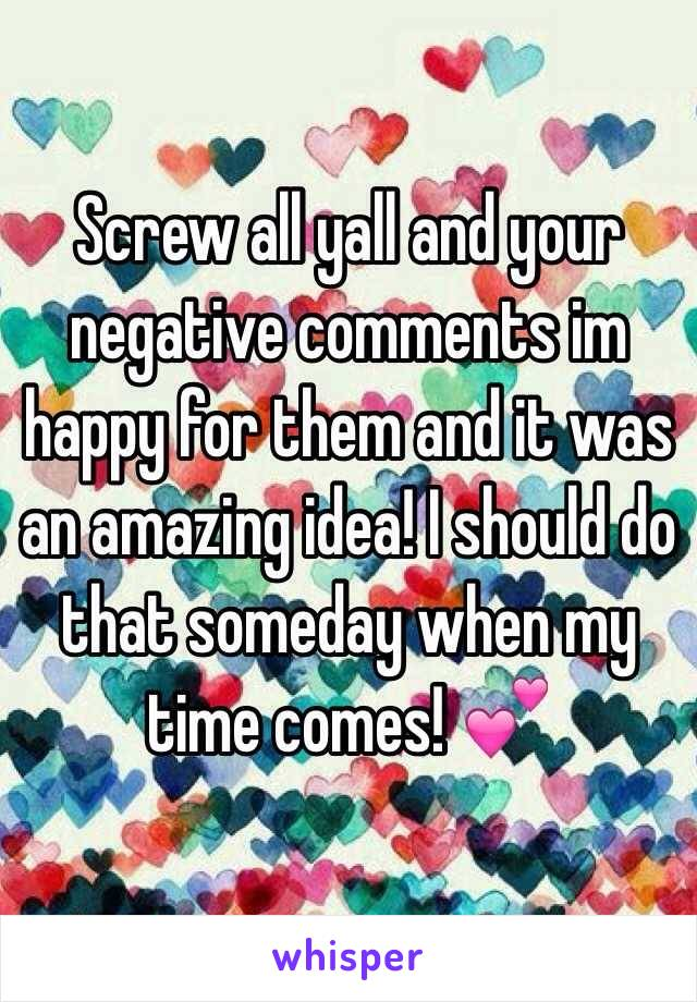 Screw all yall and your negative comments im happy for them and it was an amazing idea! I should do that someday when my time comes! 💕