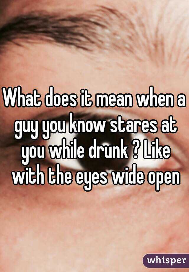 What Does It Mean When A Guy You Know Stares At You While Drunk