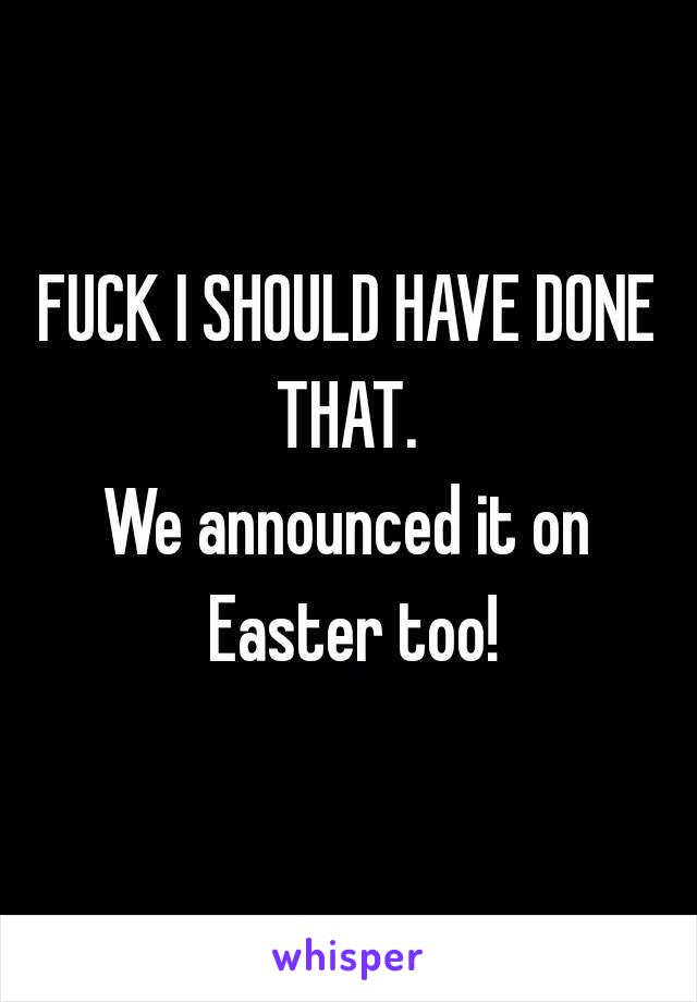 FUCK I SHOULD HAVE DONE THAT.  We announced it on Easter too!