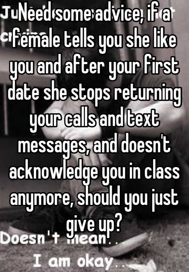 Need some advice, if a female tells you she like you and after your first  date she stops returning your calls and text messages, and doesn't  acknowledge you ...